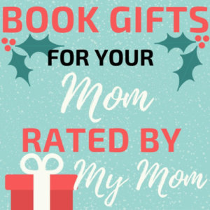 Book Gifts for Your Mom (Rated by MY Mom)