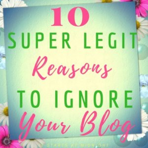 10 Super Legit Reasons to Ignore Your Blog